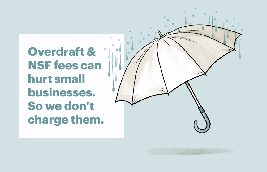 Overdraft and NSF fees can hurt small businesses. So we don't charge them.